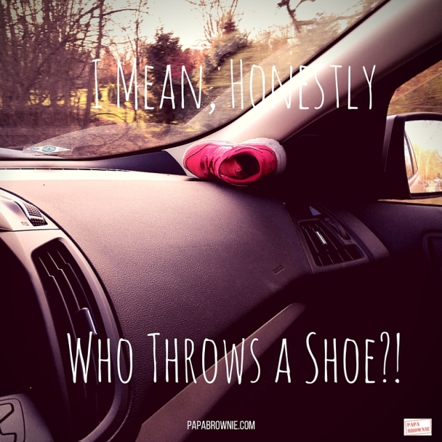 I Mean, HonestlyWho Throws a Shoe-!